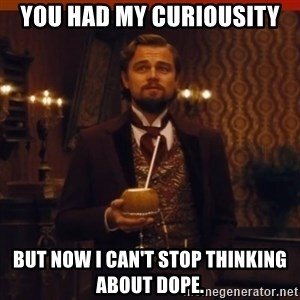you had my curiosity dicaprio - You had my curiousity But now I can't stop thinking about dope.