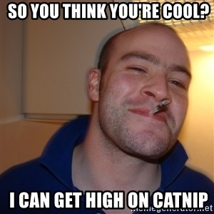 Good Guy Greg -  so you think you're cool?  i can get high on catnip
