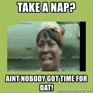 Sugar Brown - Take a nap? AINT NOBODY GOT TIME FOR DAT!