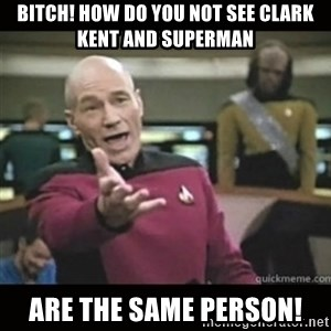 Captain Picard WTF - Bitch! How do you not see Clark Kent and Superman are the same person!