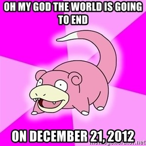 Slowpoke - oh my god the world is going to end on december 21, 2012