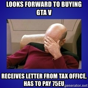 Picard facepalm  - looks forward to buying GTA V receives letter from tax office, has to pay 75eu