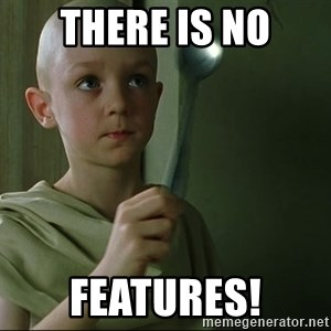 There is no spoon - THERE IS NO FEATURES!