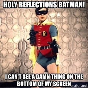 "Holy ""____"" Batman!! - holy reflections batman! i can't see a damn thing on the bottom of my screen"