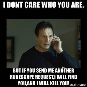 I will find you and kill you - I dont care who you are. But if you send me another runescape request,i will find you,and i will kill you!