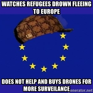 scumbag europe - Watches refugees drown fleeing to europe does not help and buys drones for more surveilance