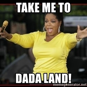 Overly-Excited Oprah!!!  - Take me to  Dada land!