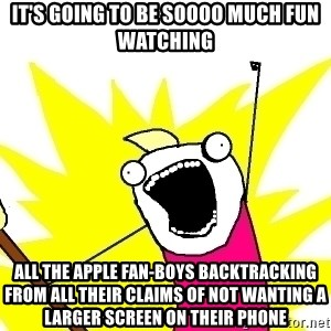 X ALL THE THINGS - it's going to be soooo much fun watching all the apple fan-boys backtracking from all their claims of not wanting a larger screen on their phone