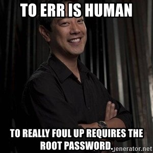 Most Interesting Geek In The World - To err is human to really foul up requires the root password.