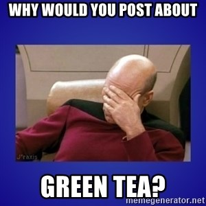 Picard facepalm  - Why would you post about Green tea?