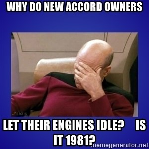 Picard facepalm  - Why do new Accord Owners Let their engines idle?     Is it 1981?