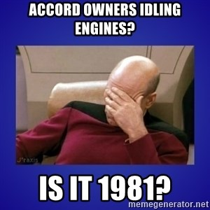 Picard facepalm  - Accord owners idling engines? Is it 1981?