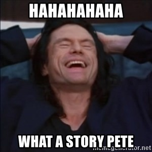 What a story, Mark! - hahahahaha what a story pete