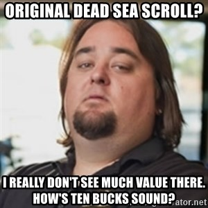 chumlee - original dead sea scroll? i really don't see much value there. how's ten bucks sound?