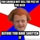 Dutch mongoloid - You should not sell the pelt of the beer Before you have shotten it