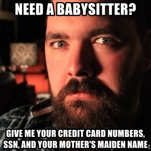 Intense Bearded Man - Need a babysitter? Give me your credit card numbers, SSN, and your mother's maiden name