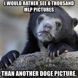 Confession Bear - I would rather see A thousand MLP pictures Than another Doge picture.