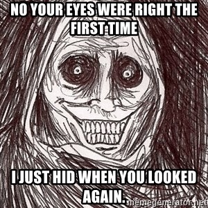 Boogeyman - No your eyes were right the first time I just hid when you looked again.