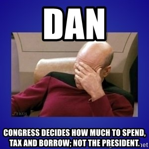Picard facepalm  - Dan Congress decides how much to spend, tax and borrow; Not the President.
