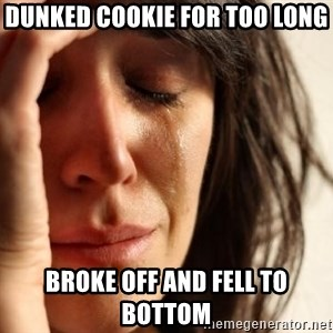 First World Problems - dunked cookie for too long broke off and fell to bottom