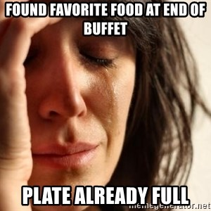First World Problems - found favorite food at end of buffet plate already full