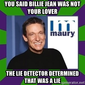 Maury Povich - You said Billie Jean was not your lover The lie detector determined that was a lie
