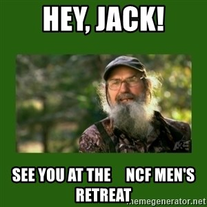 Si Robertson - HEY, JACK! SEE YOU AT THE     NCF MEN'S RETREAT