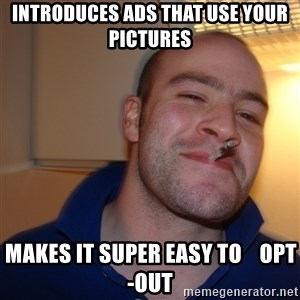 Good Guy Greg - Introduces ads that use your pictures Makes it super easy to    opt-out