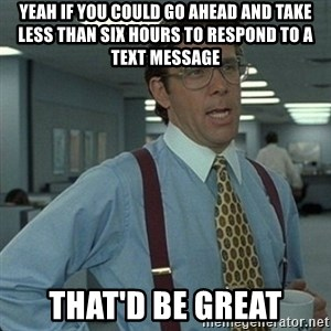 Yeah that'd be great... - Yeah if you could go ahead and take less than six hours to respond to a text message that'd be great