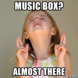 Fingers Crossed - Music box? ALMOST THERE