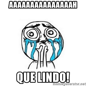 Crying face - Aaaaaaaaaaaaaaah Que Lindo!