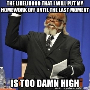 Rent Is Too Damn High - The likelihood that I will put my homework off until the last moment IS TOO DAMN HIGH