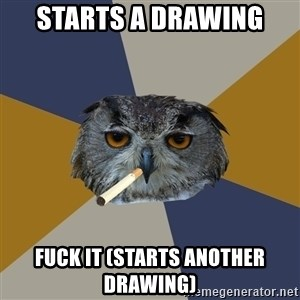 Art Student Owl - starts a drawing fuck it (starts another drawing)