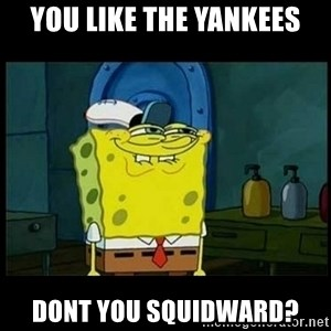 Don't you, Squidward? - You like the Yankees Dont you Squidward?