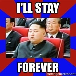 kim jong un - I'll stay forever