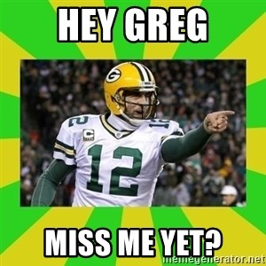Aaron Rodgers - Hey Greg Miss me yet?