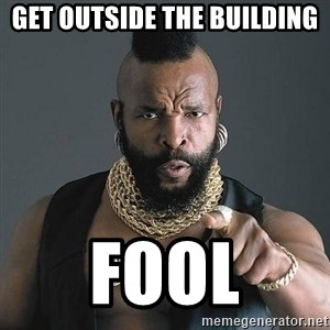 Mr T - Get outside the building fool