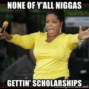Overly-Excited Oprah!!!  - NONE OF Y'ALL NIGGAS GETTIN' SCHOLARSHIPS