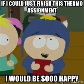 Craig would be so happy - If i could just finish this thermo assignment i would be sooo happy