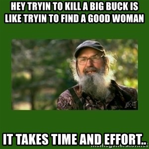 Si Robertson - Hey tryin to kill a big buck is like tryin to find a good woman  It takes time and effort..