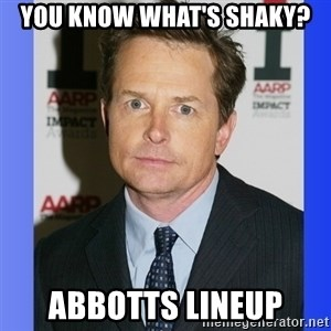 Michael J. Fox - You know what's shaky? abbotts lineup