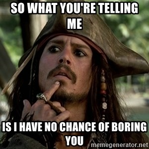 Capt Jack Sparrow - So what you're telling me  is i have no chance of boring you