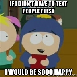 Craig would be so happy - If i didn't have to text people first i would be sooo happy