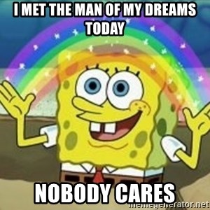 Spongebob - I met the man of my dreams today nobody cares