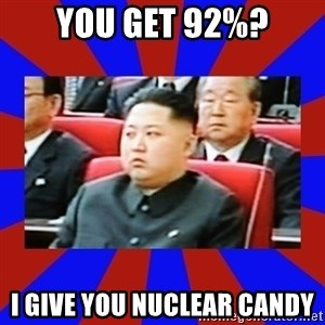 kim jong un - You get 92%? I give you nuclear candy