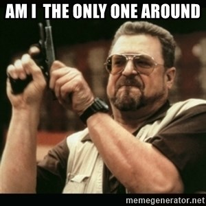 am i the only one around here - Am I  the only one around