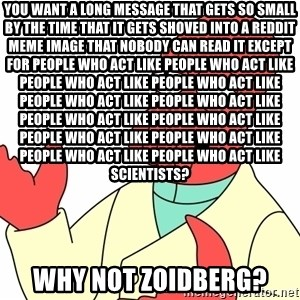 Why not zoidberg? - You want a long message that gets so small by the time that it gets shoved into a reddit meme image that nobody can read it except for people who act like people who act like people who act like people who act like people who act like people who act like people who act like people who act like people who act like people who act like people who act like people who act like scientists? WHY NOT ZOIDBERG?