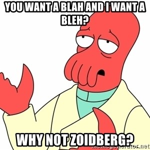 Why not zoidberg? - You want a blah and i want a bleh? WHY NOT ZOIDBERG?