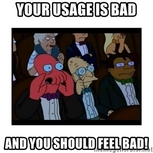 Your X is bad and You should feel bad - Your usage is bad  and you should feel bad!