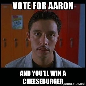 Vote for pedro - Vote for Aaron and you'll win a cheeseburger